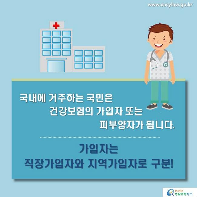 국내에 거주하는 국민은 건강보험의 가입자 또는 피부양자가 됩니다. 가입자는 직장가입자와 지역가입자로 구분!